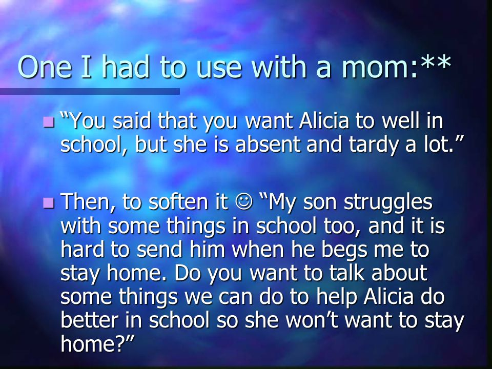 One I had to use with a mom:** You said that you want Alicia to well in school, but she is absent and tardy a lot. You said that you want Alicia to well in school, but she is absent and tardy a lot. Then, to soften it My son struggles with some things in school too, and it is hard to send him when he begs me to stay home.