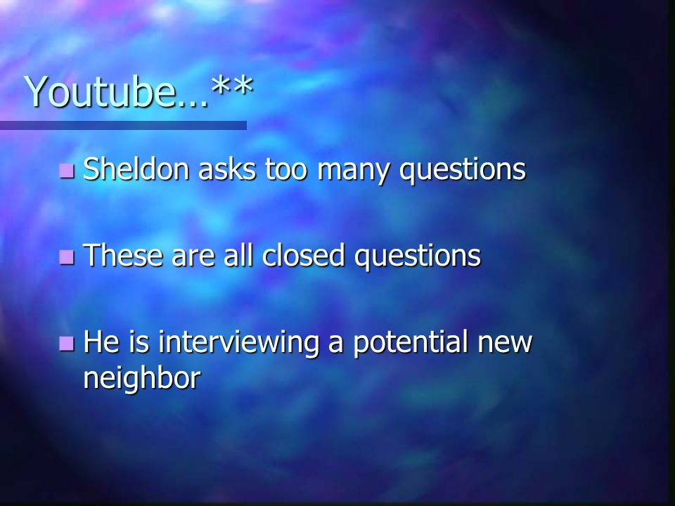 Youtube…** Sheldon asks too many questions Sheldon asks too many questions These are all closed questions These are all closed questions He is interviewing a potential new neighbor He is interviewing a potential new neighbor