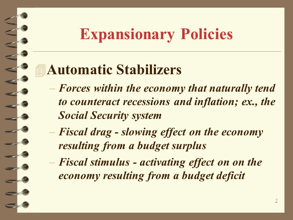 2 Expansionary Policies 4 Automatic Stabilizers –Forces within the economy that naturally tend to counteract recessions and inflation; ex., the Social