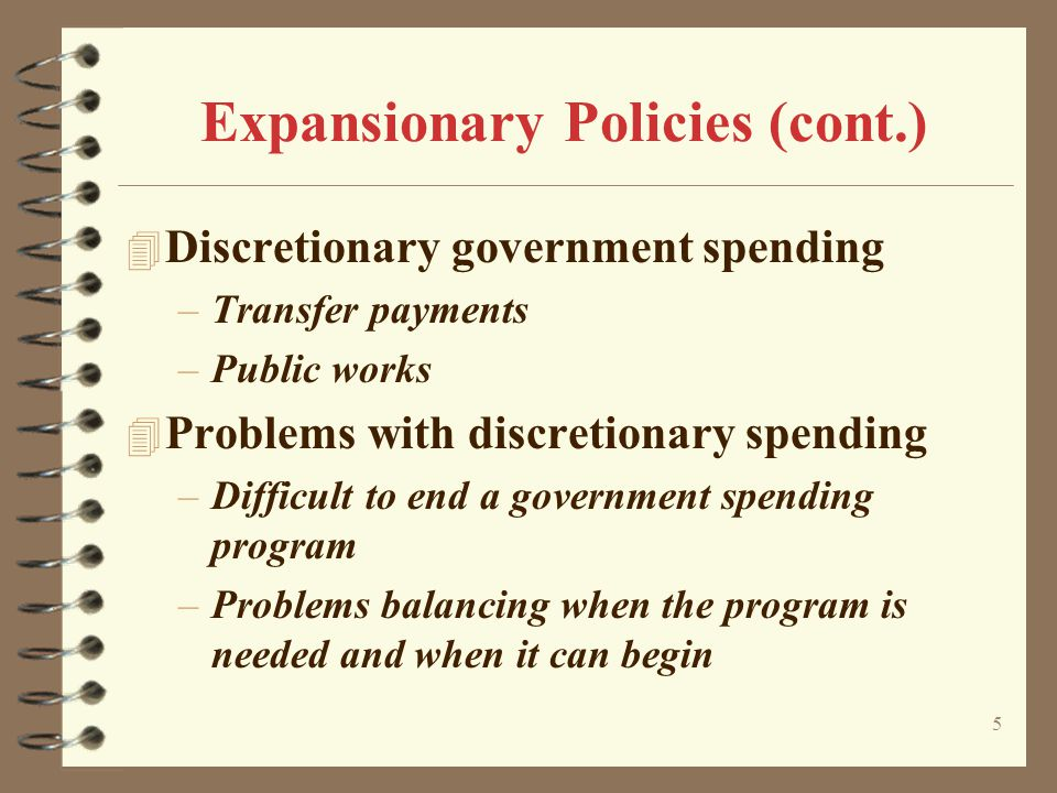 5 Expansionary Policies (cont.) 4 Discretionary government spending –Transfer payments –Public works 4 Problems with discretionary spending –Difficult
