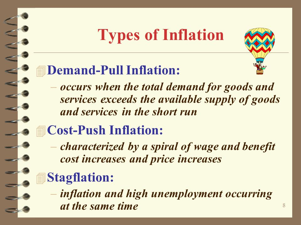 8 Types of Inflation 4 Demand-Pull Inflation: –occurs when the total demand for goods and services exceeds the available supply of goods and services