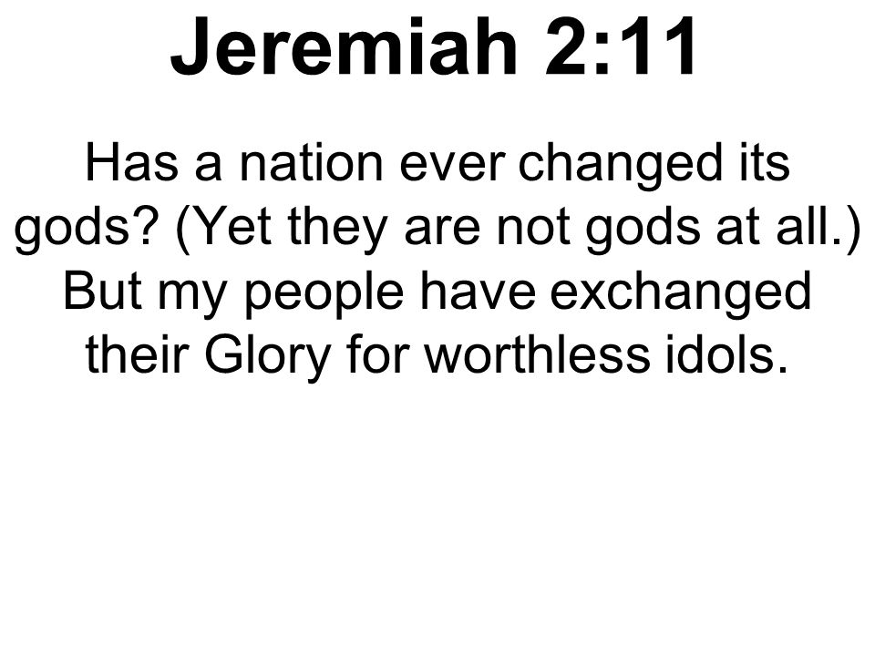 Jeremiah 2:11 Has a nation ever changed its gods.