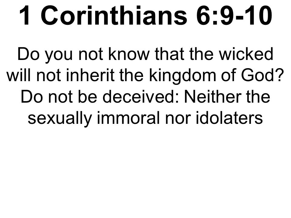 1 Corinthians 6:9-10 Do you not know that the wicked will not inherit the kingdom of God.