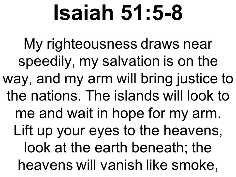 Isaiah 51:5-8 the earth will wear out like a garment and its inhabitants die like flies.