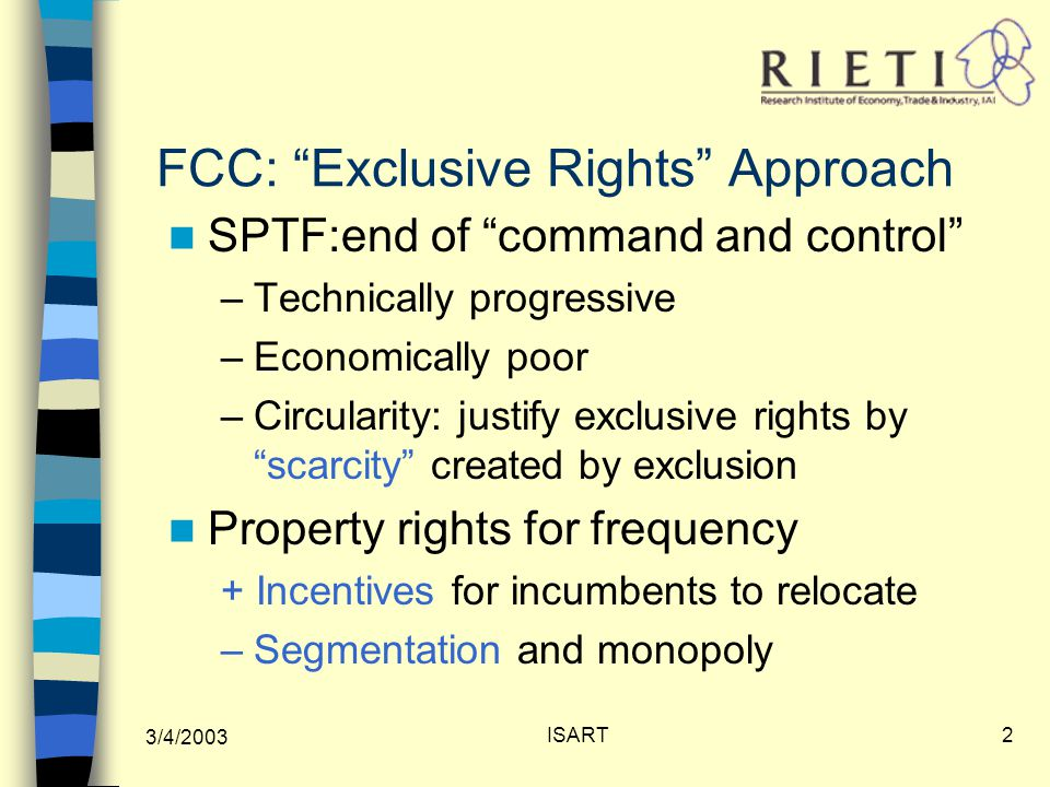 3/4/2003 ISART2 FCC: Exclusive Rights Approach SPTF:end of command and control –Technically progressive –Economically poor –Circularity: justify exclusive rights by scarcity created by exclusion Property rights for frequency + Incentives for incumbents to relocate –Segmentation and monopoly
