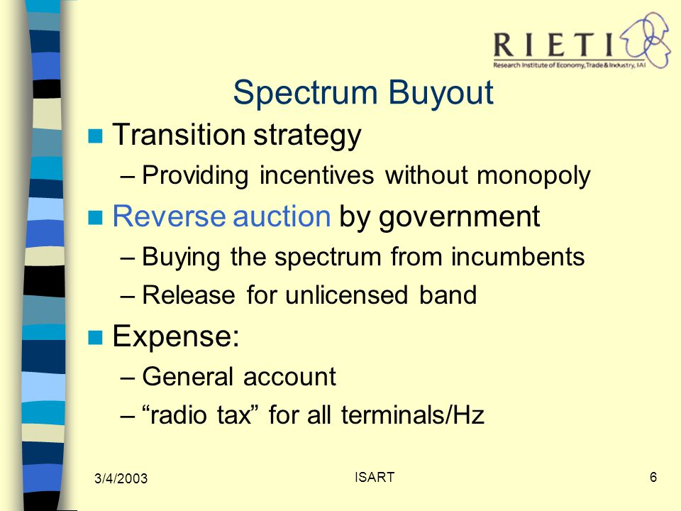 3/4/2003 ISART6 Spectrum Buyout Transition strategy –Providing incentives without monopoly Reverse auction by government –Buying the spectrum from incumbents –Release for unlicensed band Expense: –General account – radio tax for all terminals/Hz