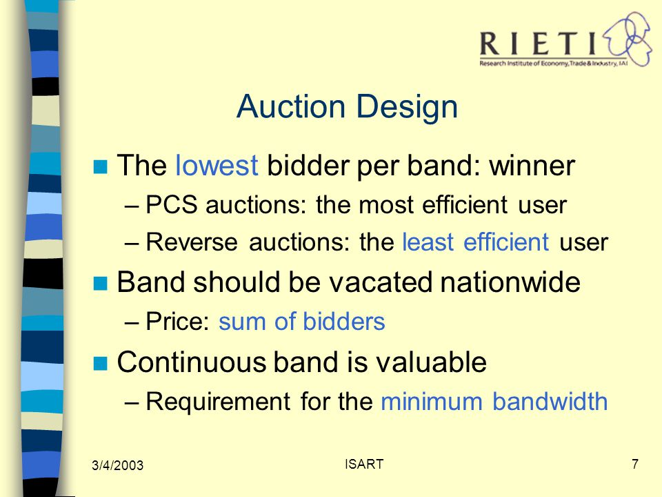 3/4/2003 ISART7 Auction Design The lowest bidder per band: winner –PCS auctions: the most efficient user –Reverse auctions: the least efficient user Band should be vacated nationwide –Price: sum of bidders Continuous band is valuable –Requirement for the minimum bandwidth