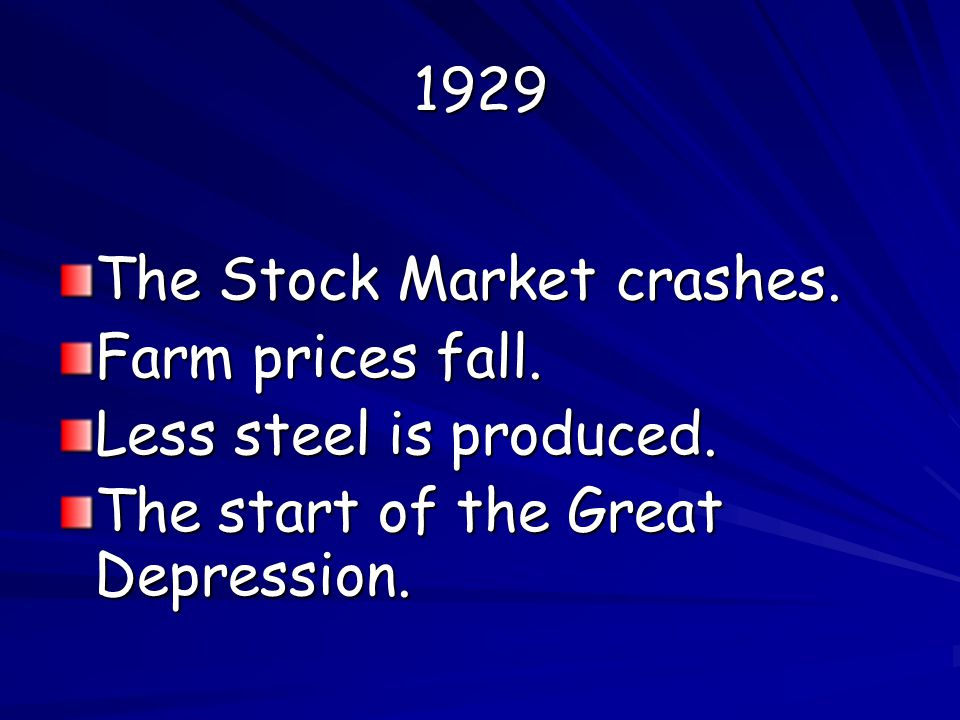 1929 The Stock Market crashes. Farm prices fall. Less steel is produced.