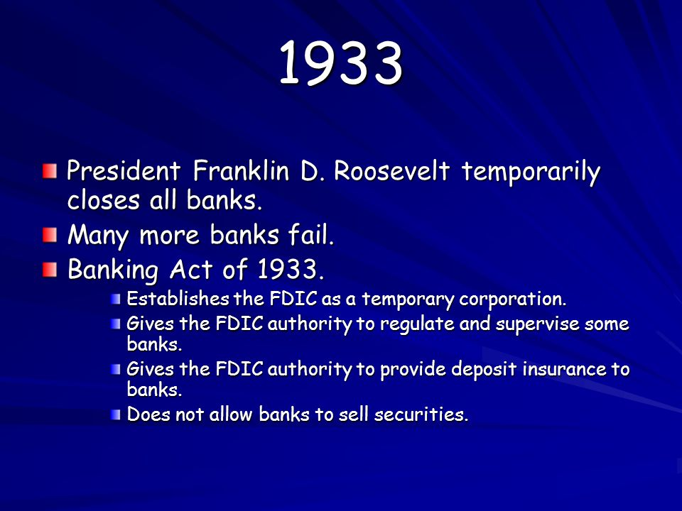 1933 President Franklin D. Roosevelt temporarily closes all banks. Many more banks fail. Banking Act of 1933. Establishes the FDIC as a temporary corp