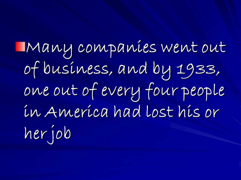 Many companies went out of business, and by 1933, one out of every four people in America had lost his or her job