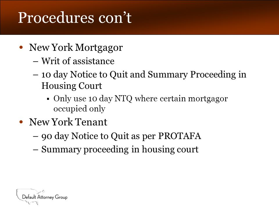 Procedures con't New Jersey Mortgagor –Writ of Possession filed, issued and executed based upon foreclosure judgment and sale New Jersey Tenant –Summary proceeding for possession in state housing court –PROTAFA not applicable in NJ  State law provides greater tenant protections and supersedes federal law –Good cause needed for eviction