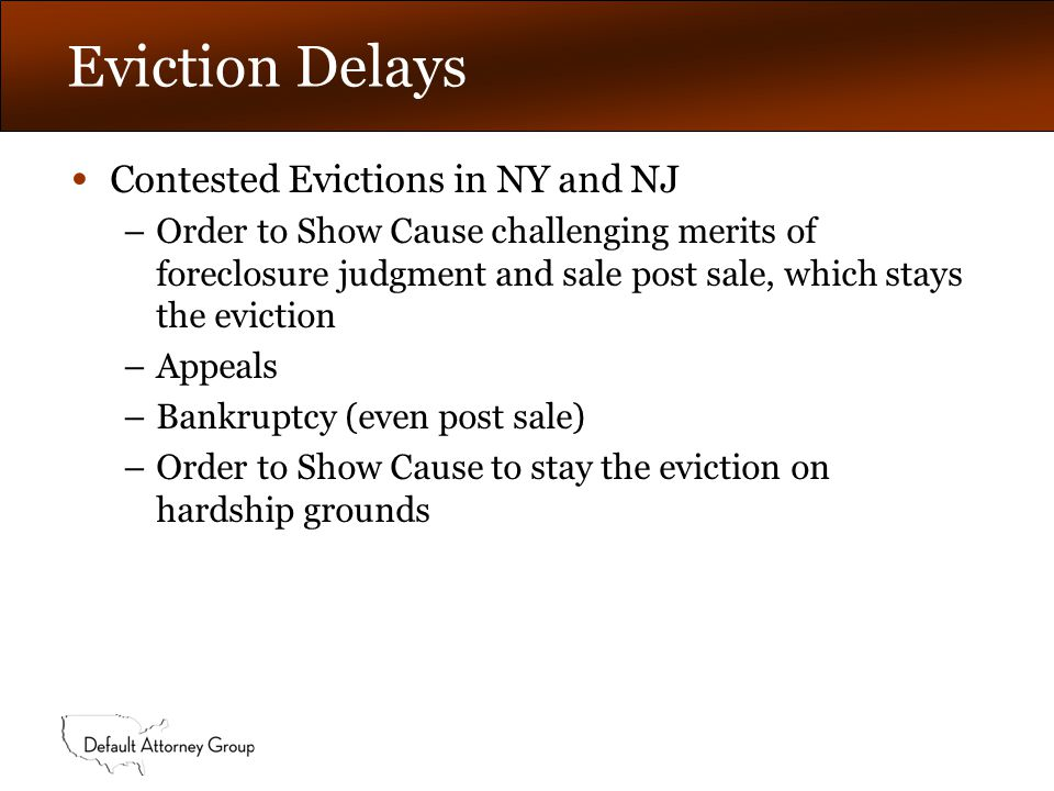 Eviction Delays Contested Evictions in NY and NJ –Order to Show Cause challenging merits of foreclosure judgment and sale post sale, which stays the eviction –Appeals –Bankruptcy (even post sale) –Order to Show Cause to stay the eviction on hardship grounds