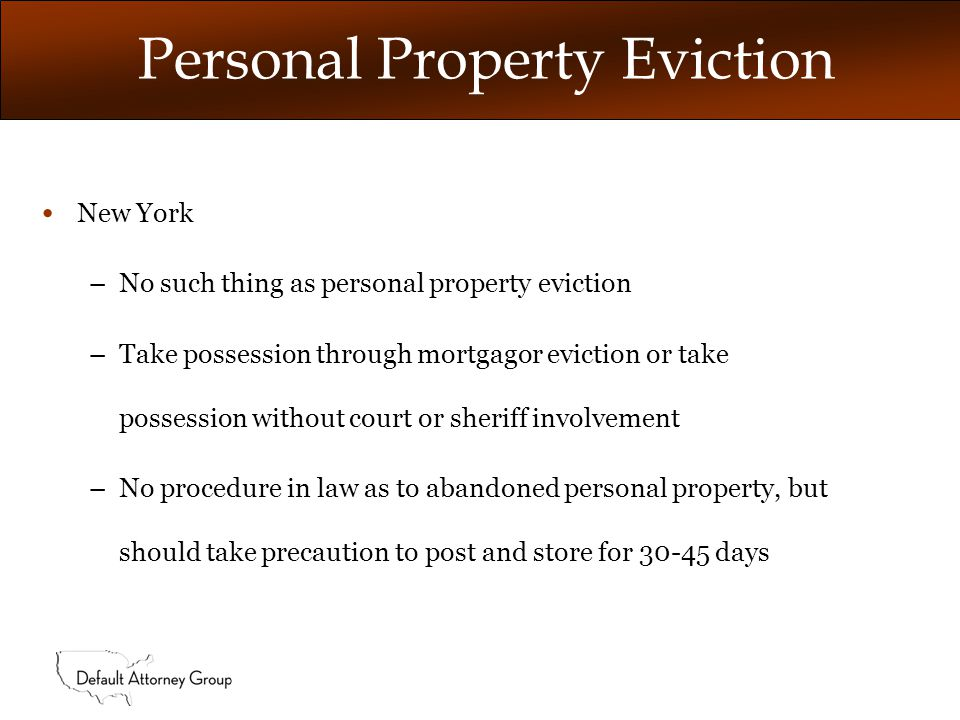 Personal Property Eviction con't New Jersey –No such thing as personal property eviction –If value indicia of abandonment, client can take possession, post and store for 30 days if valuables remain, otherwise trash out –If value indicia of no abandonment, proceed with court ordered mortgagor eviction.
