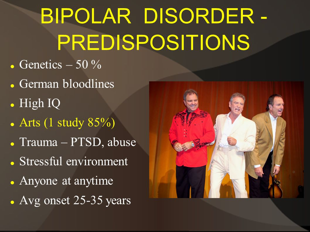 BIPOLAR DISORDER - PREDISPOSITIONS Genetics – 50 % German bloodlines High IQ Arts (1 study 85%) Trauma – PTSD, abuse Stressful environment Anyone at anytime Avg onset 25-35 years