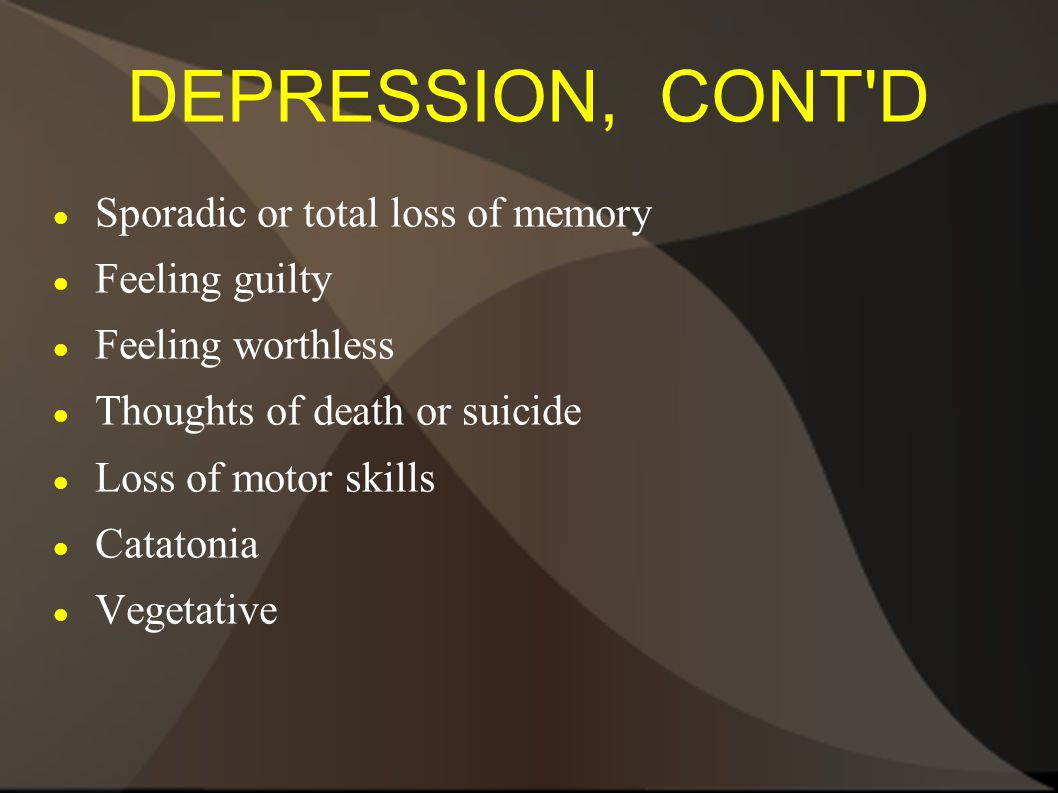 DEPRESSION, CONT D Sporadic or total loss of memory Feeling guilty Feeling worthless Thoughts of death or suicide Loss of motor skills Catatonia Vegetative