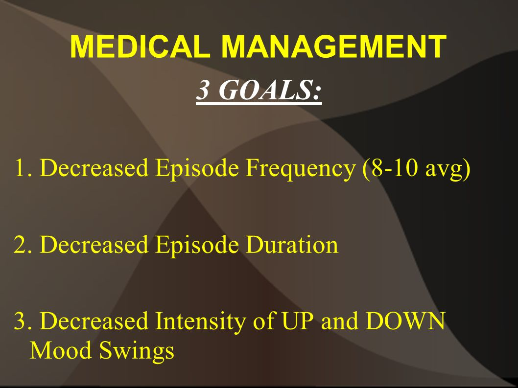 MEDICAL MANAGEMENT 3 GOALS: 1. Decreased Episode Frequency (8-10 avg) 2. Decreased Episode Duration 3. Decreased Intensity of UP and DOWN Mood Swings