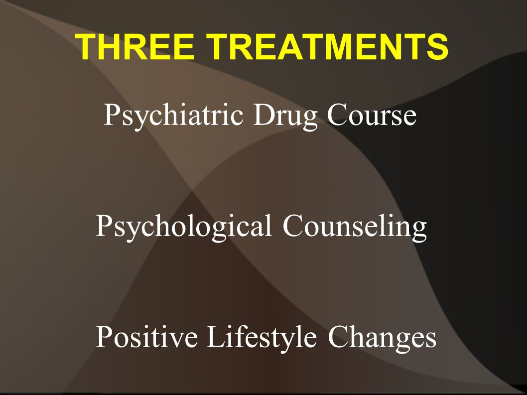 THREE TREATMENTS Psychiatric Drug Course Psychological Counseling Positive Lifestyle Changes