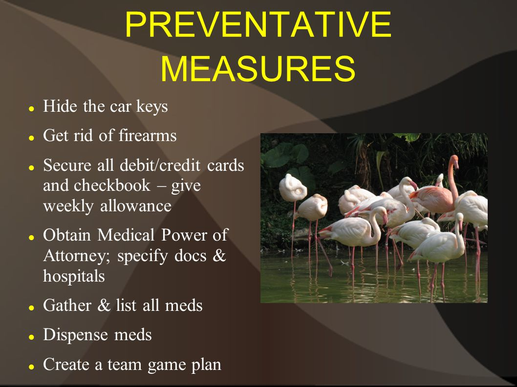 PREVENTATIVE MEASURES Hide the car keys Get rid of firearms Secure all debit/credit cards and checkbook – give weekly allowance Obtain Medical Power of Attorney; specify docs & hospitals Gather & list all meds Dispense meds Create a team game plan