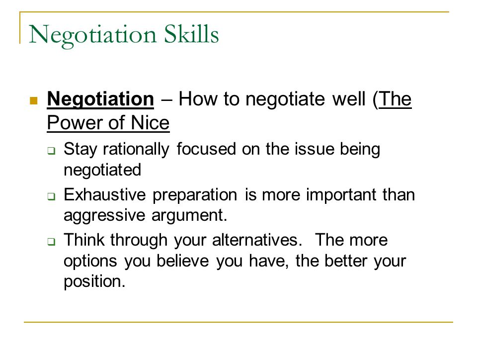 Negotiation Skills Negotiation – How to negotiate well (The Power of Nice  Stay rationally focused on the issue being negotiated  Exhaustive preparation is more important than aggressive argument.