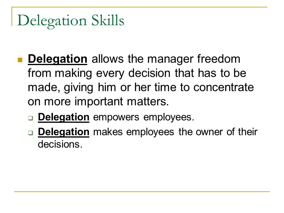 Delegation Skills Delegation allows the manager freedom from making every decision that has to be made, giving him or her time to concentrate on more important matters.