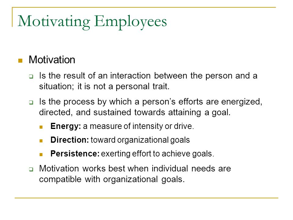 Motivating Employees Motivation  Is the result of an interaction between the person and a situation; it is not a personal trait.