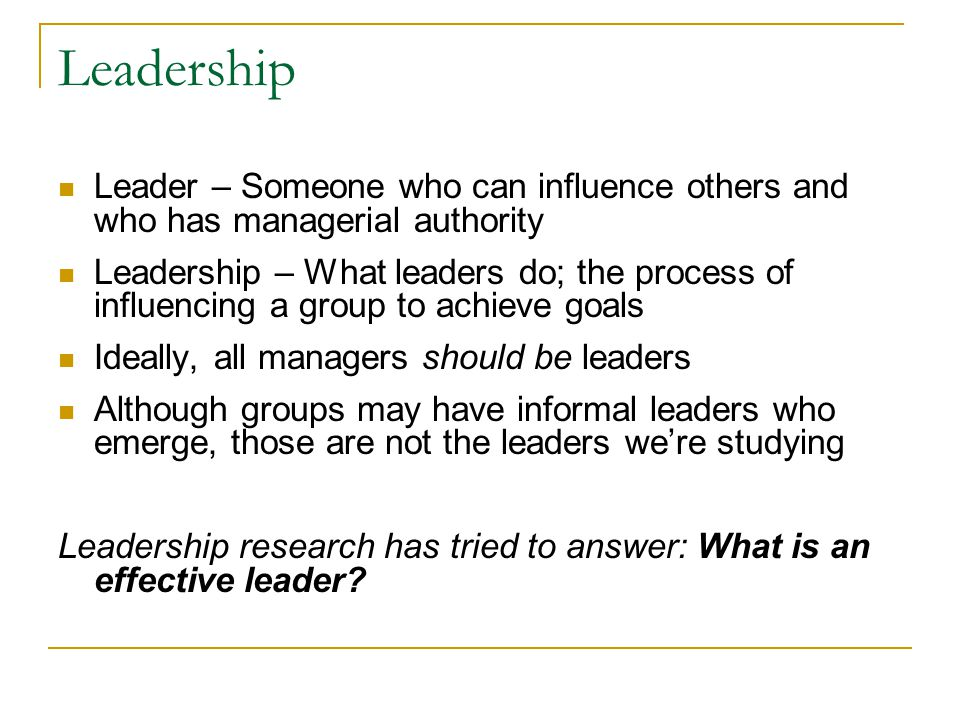 Leadership Leader – Someone who can influence others and who has managerial authority Leadership – What leaders do; the process of influencing a group to achieve goals Ideally, all managers should be leaders Although groups may have informal leaders who emerge, those are not the leaders we're studying Leadership research has tried to answer: What is an effective leader