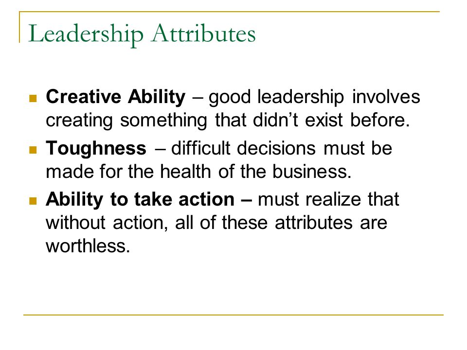 Leadership Attributes Creative Ability – good leadership involves creating something that didn't exist before. Toughness – difficult decisions must be