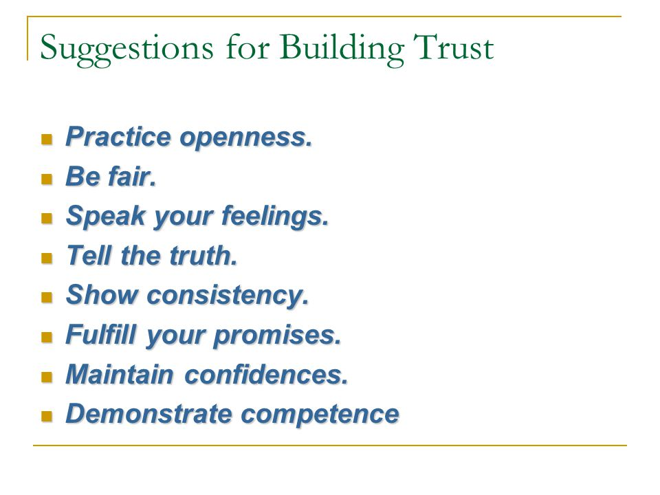 Suggestions for Building Trust Practice openness. Practice openness. Be fair. Be fair. Speak your feelings. Speak your feelings. Tell the truth. Tell