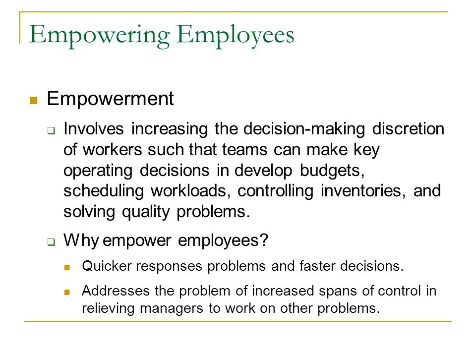 Empowering Employees Empowerment  Involves increasing the decision-making discretion of workers such that teams can make key operating decisions in develop budgets, scheduling workloads, controlling inventories, and solving quality problems.