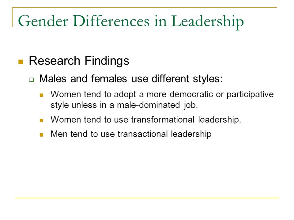 Gender Differences in Leadership Research Findings  Males and females use different styles: Women tend to adopt a more democratic or participative style unless in a male-dominated job.