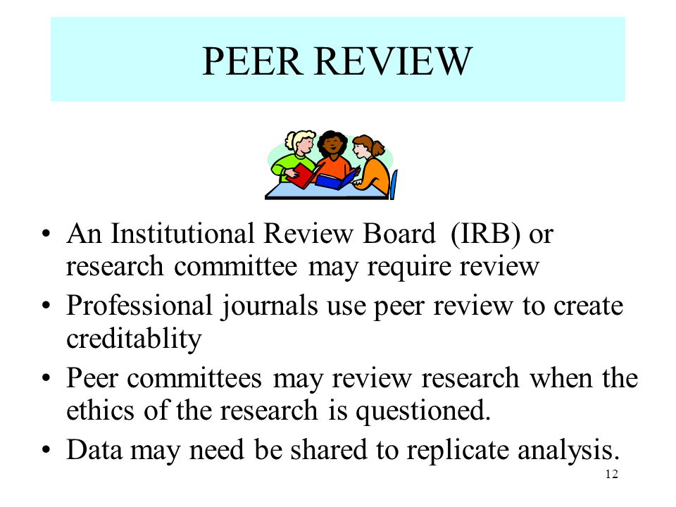 PEER REVIEW An Institutional Review Board (IRB) or research committee may require review Professional journals use peer review to create creditablity Peer committees may review research when the ethics of the research is questioned.