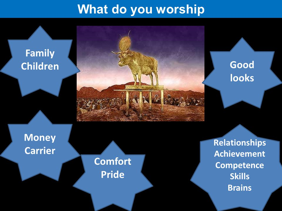 What do you worship Family Children Money Carrier Relationships Achievement Competence Skills Brains Good looks Comfort Pride