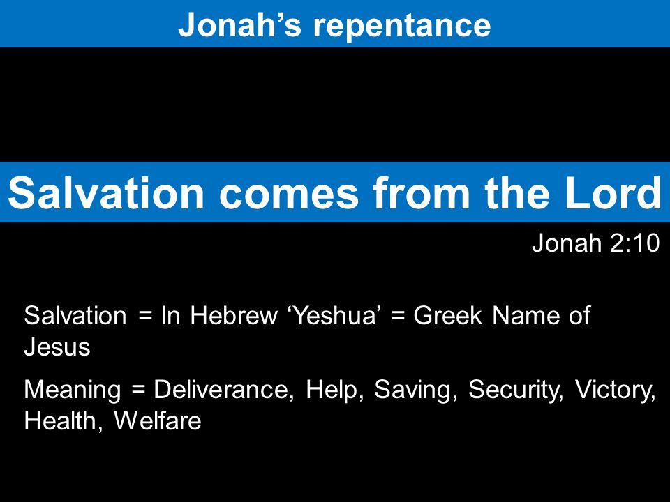 Jonah's repentance Jonah 2:10 Salvation comes from the Lord Salvation = In Hebrew 'Yeshua' = Greek Name of Jesus Meaning = Deliverance, Help, Saving, Security, Victory, Health, Welfare