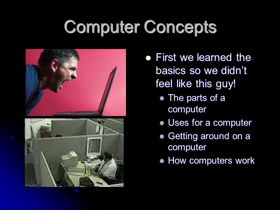 Computer Concepts First we learned the basics so we didn't feel like this guy.