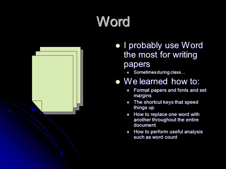 Word I probably use Word the most for writing papers I probably use Word the most for writing papers Sometimes during class… We learned how to: We learned how to: Format papers and fonts and set margins The shortcut keys that speed things up How to replace one word with another throughout the entire document How to perform useful analysis such as word count