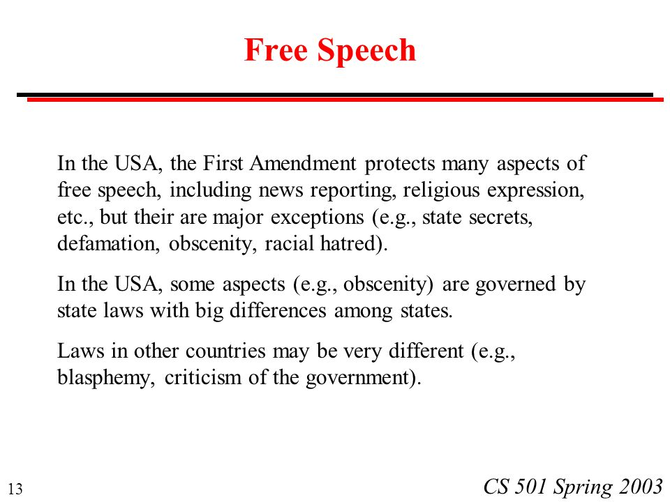 13 CS 501 Spring 2003 Free Speech In the USA, the First Amendment protects many aspects of free speech, including news reporting, religious expression, etc., but their are major exceptions (e.g., state secrets, defamation, obscenity, racial hatred).