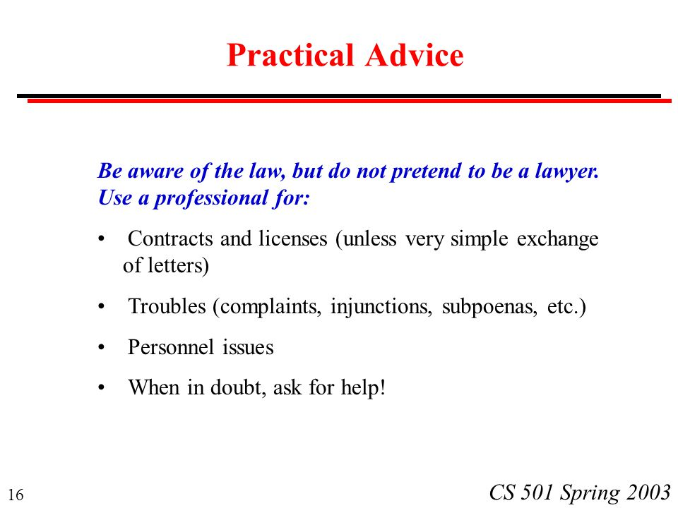 16 CS 501 Spring 2003 Practical Advice Be aware of the law, but do not pretend to be a lawyer. Use a professional for: Contracts and licenses (unless