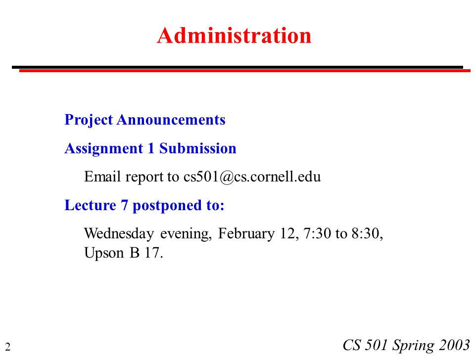 2 CS 501 Spring 2003 Administration Project Announcements Assignment 1 Submission Email report to cs501@cs.cornell.edu Lecture 7 postponed to: Wednesday evening, February 12, 7:30 to 8:30, Upson B 17.