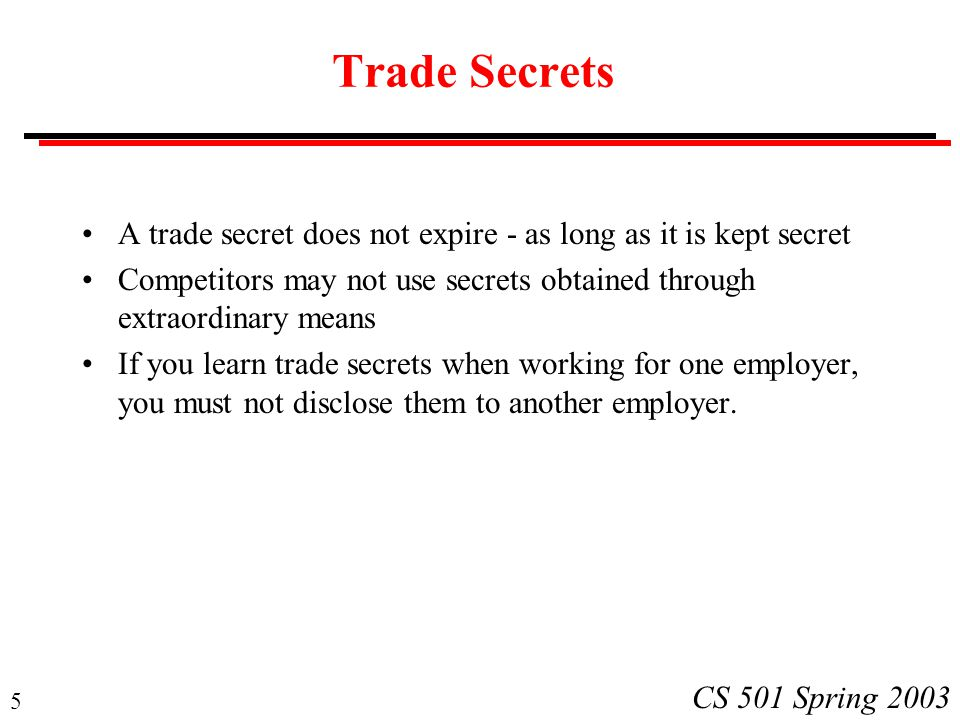 5 CS 501 Spring 2003 Trade Secrets A trade secret does not expire - as long as it is kept secret Competitors may not use secrets obtained through extraordinary means If you learn trade secrets when working for one employer, you must not disclose them to another employer.