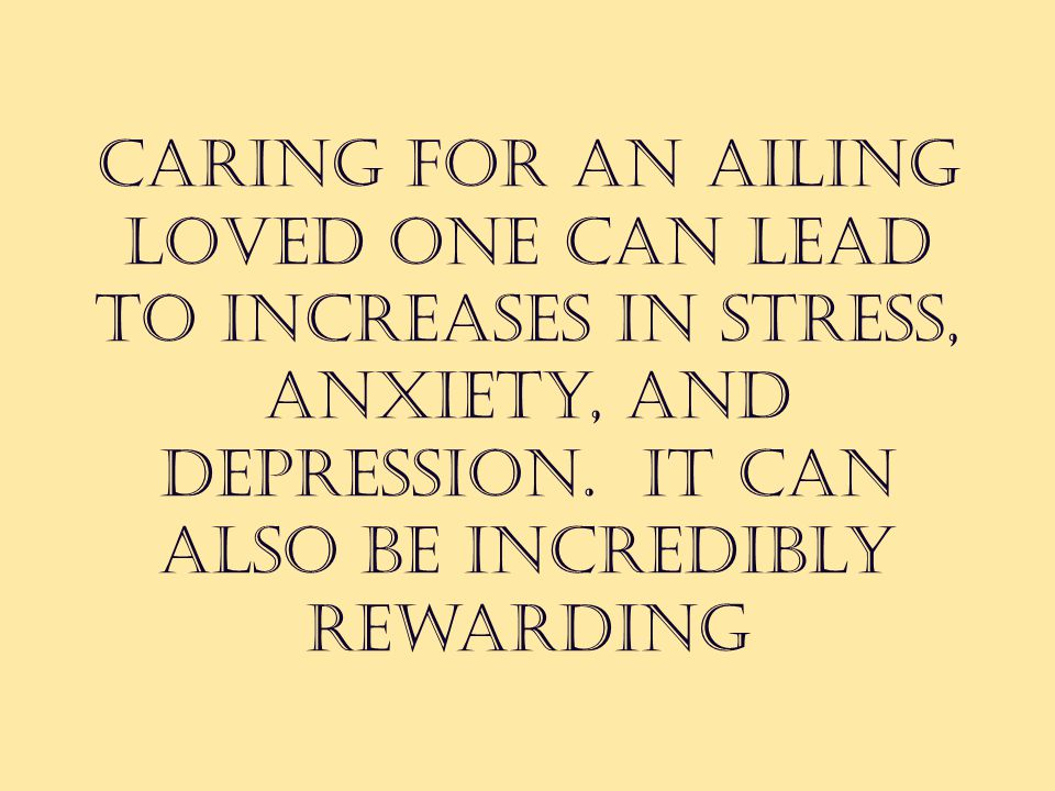 Caring for an ailing loved one can lead to increases in stress, anxiety, and depression.