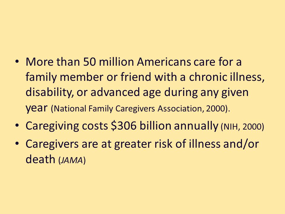 More than 50 million Americans care for a family member or friend with a chronic illness, disability, or advanced age during any given year (National Family Caregivers Association, 2000).