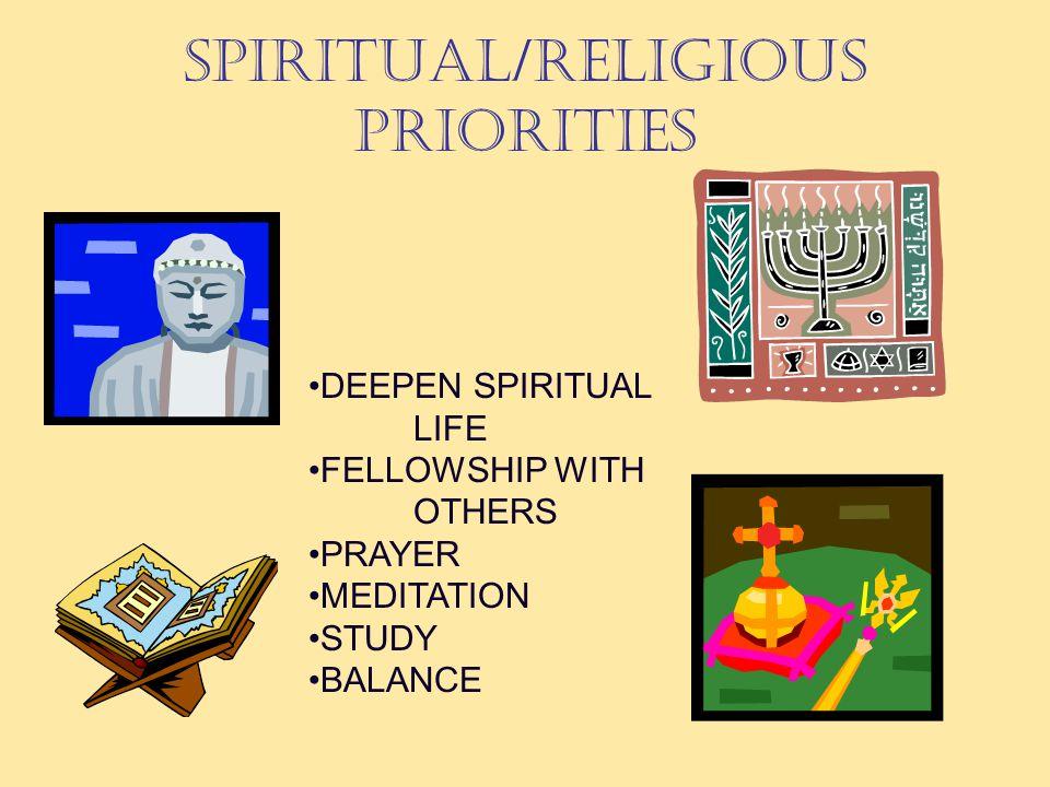SPIRITUAL/RELIGIOUS PRIORITIES DEEPEN SPIRITUAL LIFE FELLOWSHIP WITH OTHERS PRAYER MEDITATION STUDY BALANCE