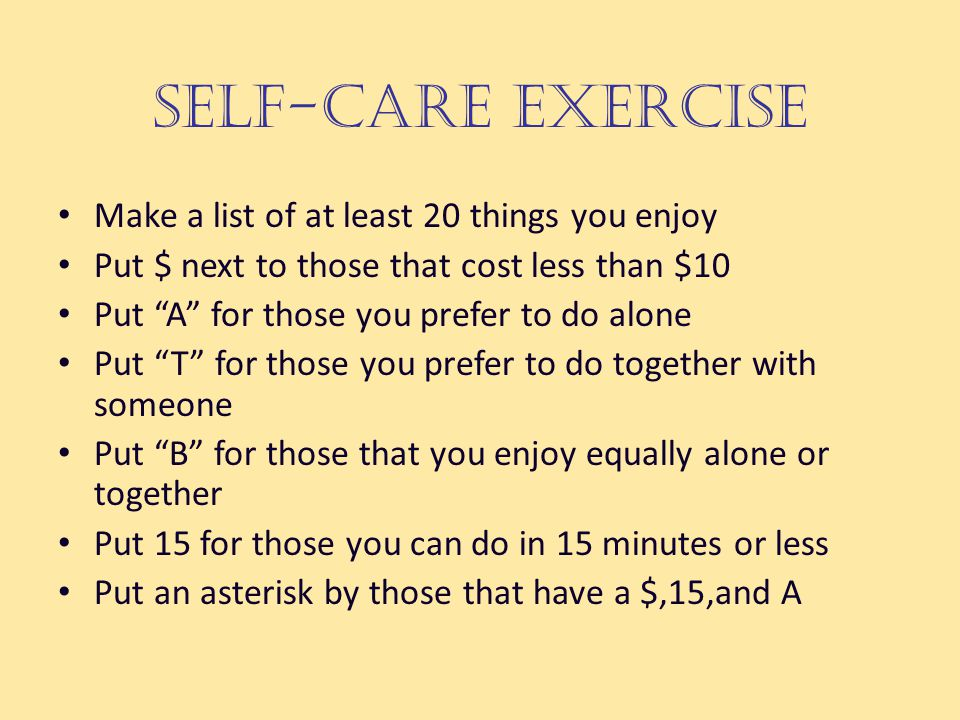 Self-Care Exercise Make a list of at least 20 things you enjoy Put $ next to those that cost less than $10 Put A for those you prefer to do alone Put T for those you prefer to do together with someone Put B for those that you enjoy equally alone or together Put 15 for those you can do in 15 minutes or less Put an asterisk by those that have a $,15,and A