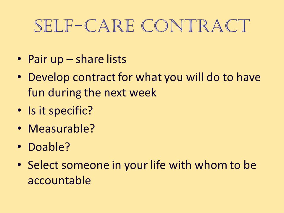 Self-Care Contract Pair up – share lists Develop contract for what you will do to have fun during the next week Is it specific.