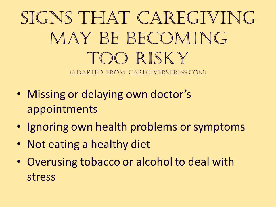Signs that caregiving may be becoming too risky (adapted from caregiverstress.com) Missing or delaying own doctor's appointments Ignoring own health problems or symptoms Not eating a healthy diet Overusing tobacco or alcohol to deal with stress
