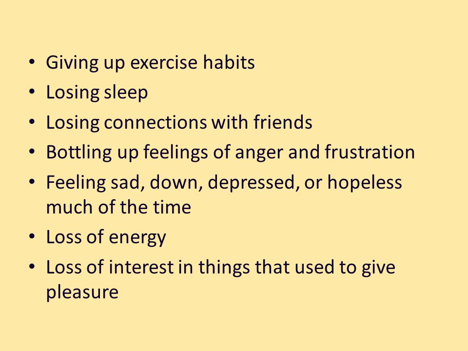 Giving up exercise habits Losing sleep Losing connections with friends Bottling up feelings of anger and frustration Feeling sad, down, depressed, or hopeless much of the time Loss of energy Loss of interest in things that used to give pleasure