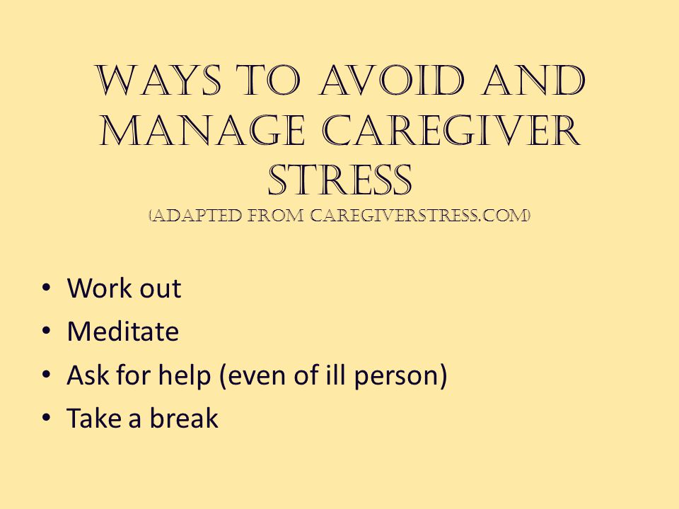 Ways to avoid and manage caregiver stress (adapted from caregiverstress.com) Work out Meditate Ask for help (even of ill person) Take a break