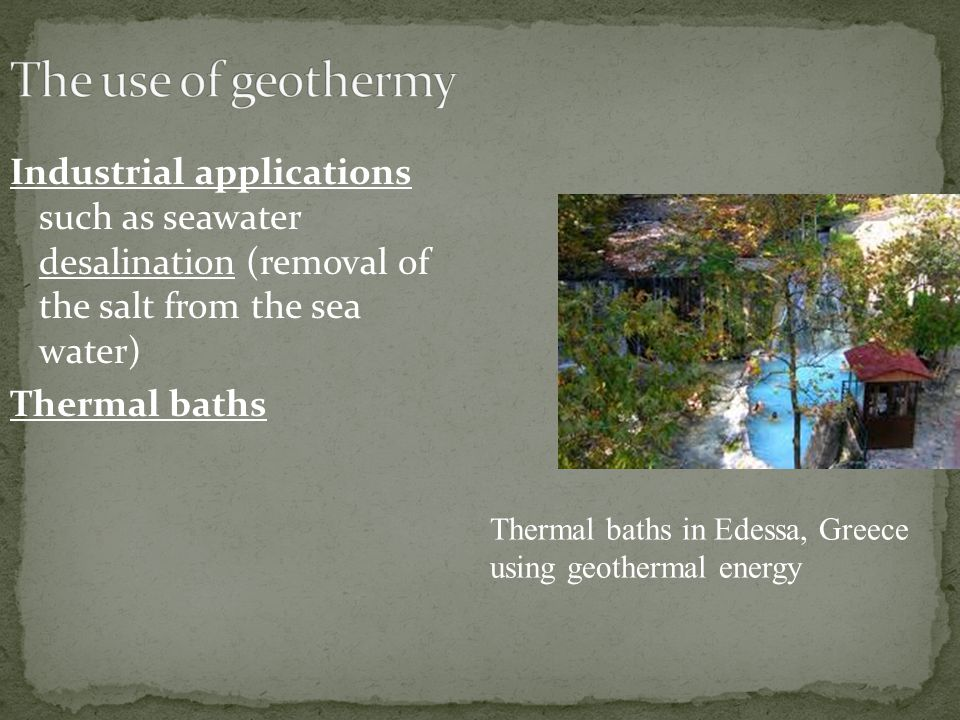 Industrial applications such as seawater desalination (removal of the salt from the sea water) Thermal baths Thermal baths in Edessa, Greece using geothermal energy