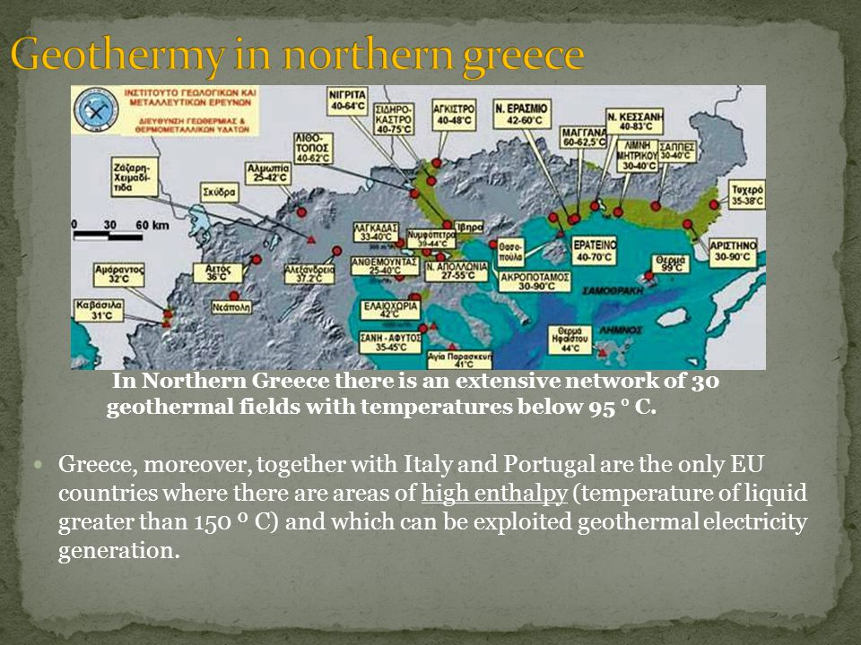 In Northern Greece there is an extensive network of 30 geothermal fields with temperatures below 95 ° C.