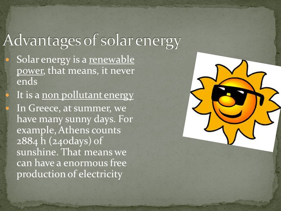 Solar energy is a renewable power, that means, it never ends It is a non pollutant energy In Greece, at summer, we have many sunny days. For example,